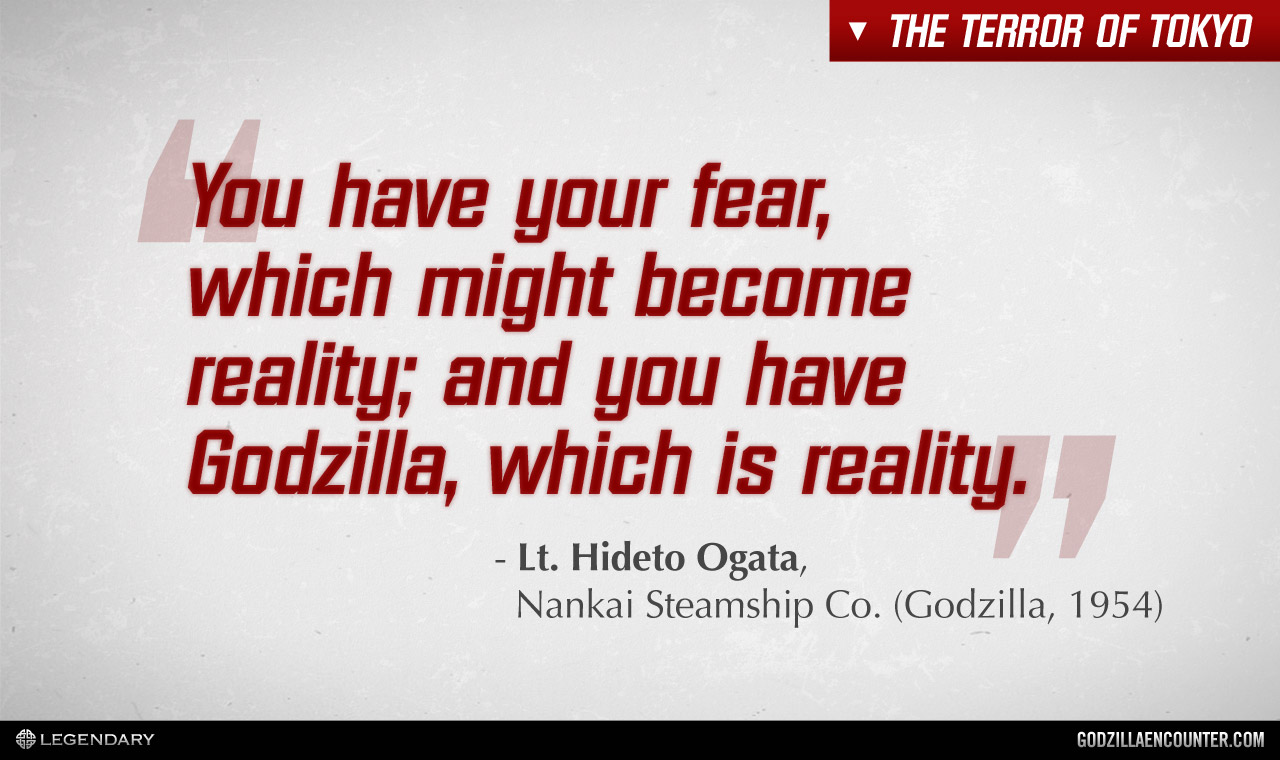 You have you fear, which might become reality, and you have Godzilla, which is reality.
